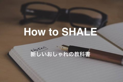 HOW to SHALE |新しいおしゃれの教科書